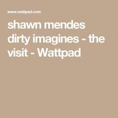 shawn mendes dirty imagines - the visit - Wattpad