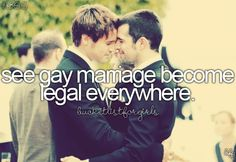 See gay marriage become legal everywhere would be a dream come true. Everyone should be allowed to love who they love, who they want to.