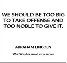 ''We should be too big to take offense and too noble to give it.'' - Abraham Lincoln  http://whowasabrahamlincoln.com/?p=334