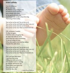St Patrick's Day - Irish Lullaby for Baby  Over In Killarney,  Many years ago,  My Mother sang a song to me  In tones so sweet and low;  Just a simple little ditty,  In her good old Irish way,  And I'd give the world to hear her sing  That song of hers today.