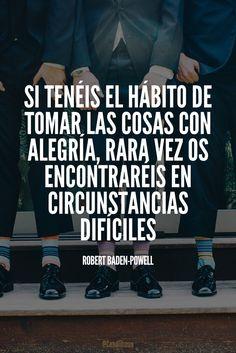 """""""Si tenéis el hábito de tomar las cosas con #Alegria, rara vez os encontraréis en circunstancias difíciles"""". #RobertBadenPowell #FrasesCelebres @candidman"""
