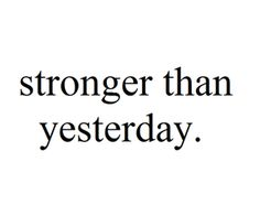 Stronger than yesterday...yes I am....