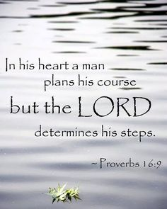 In his heart a man plans his course but the Lord determines his steps. Proverbs 16:9
