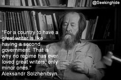 For a country to have a great writer is like having a second government. That is why no regime has ever loved great writers, only minor ones. ~Aleksandr Solzhenitsyn