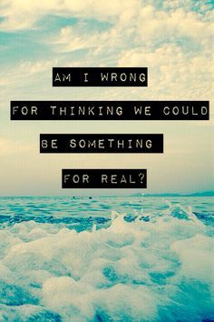 """Am I wrong for thinking that we could be something for real?"" - Nico & Vinz"