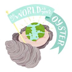 The World Is Your Oyster (by Alyssa Nassner)- go out there and get your rare pearl!!!