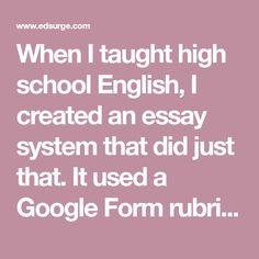 When I taught high school English, I created an essay system that did just that. It used a Google Form rubric, a Google Sheet as a database, and a ...