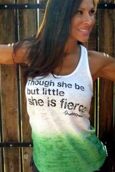 """Though she be but little, she is FIERCE."" Shakespeare :) Want it!"