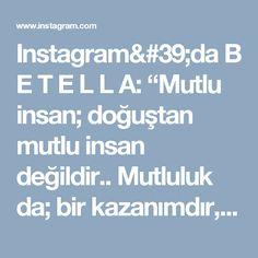 """Instagram'da B E T E L L A: """"Mutlu insan; doğuştan mutlu insan değildir.. Mutluluk da; bir kazanımdır, bir elde ediştir. Bir dostum şöyle demişti.. """"İnsandaki eksiklik…"""""""