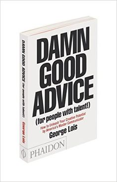 Damn Good Advice (For People with Talent!): How To Unleash Your Creative Potential by America's Master Communicator, George Lois: George Lois: 9780714863481: Amazon.com: Books