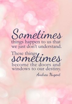 Sometimes things happen to us that we just don't understand. These things sometimes become the doors and windows to our destiny.
