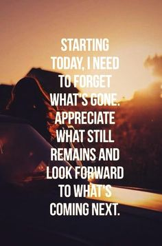 Starting today, I need to forget what's gone, appreciate what still remains and look forward to what's coming next.