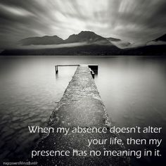 when my absence doesn't alter your life, then my presence has no meaning in it