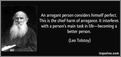 An arrogant person considers himself perfect. This is the chief harm of arrogance. It interferes with a person's main task in life—becoming a better person. (Leo Tolstoy) #quotes #quote #quotations #LeoTolstoy