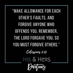 Remember He forgave us so we must forgive others.  Make allowance for each others faults and forgive anyone who offends you. Remember the Lord forgave you so you must forgive others. Colossians 3:13 #verseoftheday #biblequotes #bibleverse #hisandhersdevotions