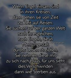 Wenn Engel einem sind in ihren Kreisen, dann gehen sie auf Reisen. Sie suchen auf der ganzen Welt nach ihresgleichen, nach Engeln, die in Menschgestalt durchs Leben streichen. Sie nehmen diese mit zu sich nach Haus, für uns sieht dies Verschwinden dann wie Sterben aus.