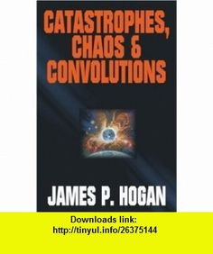 Catastrophes, Chaos  Convolutions (9781416509219) James P. Hogan , ISBN-10: 1416509216  , ISBN-13: 978-1416509219 ,  , tutorials , pdf , ebook , torrent , downloads , rapidshare , filesonic , hotfile , megaupload , fileserve