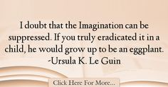 The most popular Ursula K. Le Guin Quotes About Imagination - 37418 : I doubt that the Imagination can be suppressed. -Ursula K. Imagination Quotes, Ursula, Growing Up, Script, Script Typeface, Grow Taller, Scripts