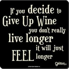 Ha! That's funny - who would ever decide to give up wine?