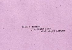 Take a chance now. You never know what will happen.