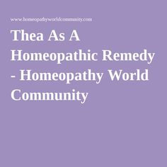 Thea As A Homeopathic Remedy - Homeopathy World Community
