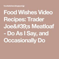 Food Wishes Video Recipes: Trader Joe's Meatloaf - Do As I Say, and Occasionally Do