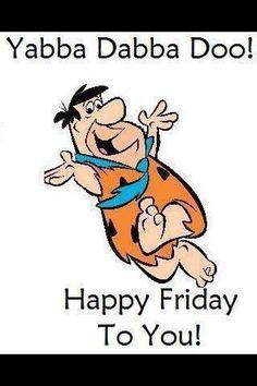 "Yabba Dabba Doo!  Happy Friday to you!    "":O)"