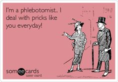 I'm a phlebotomist.. I deal with pricks like you everyday!
