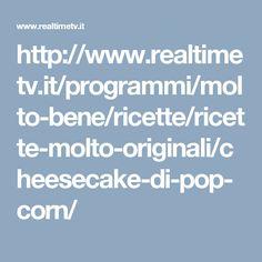 http://www.realtimetv.it/programmi/molto-bene/ricette/ricette-molto-originali/cheesecake-di-pop-corn/