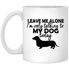 You can't miss it:  Leave Me Alone I'.... Check it out here!  http://teecraft.net/products/leave-me-alone-im-only-talking-to-my-dog-today-mug?utm_campaign=social_autopilot&utm_source=pin&utm_medium=pin.  #tshirt  #hoodie  #tank  #mugs  #teecraft