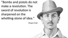 """""""Bombs and pistols do not make a revolution. The sword of revolution is sharpened on the whetting-stone of idea.""""- Bhagat Singh"""