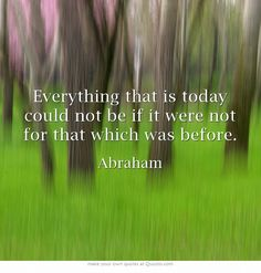 Everything that is today could not be if it were not for that which was before.