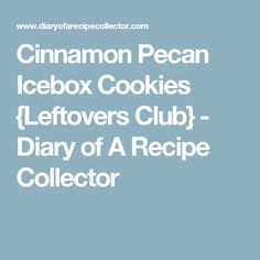 Cinnamon Pecan Icebox Cookies {Leftovers Club} - Diary of A Recipe Collector