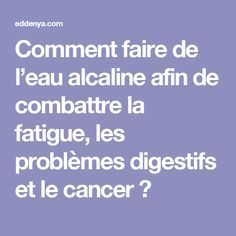 Comment faire de l'eau alcaline afin de combattre la fatigue, les problèmes digestifs et le cancer ?