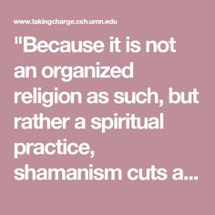 """""""Because it is not an organized religion as such, but rather a spiritual practice, shamanism cuts across all faiths and creeds, reaching deep levels of ancestral memory. As a primal belief system, which precedes established religion, it has its own symbolism and cosmology, inhabited by beings, gods, and totems, who display similar characteristics although they appear in various forms, depending upon their places of origin.""""  ~John Matthews, The Celtic Shaman"""