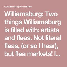 Williamsburg: Two things Williamsburg is filled with: artists and fleas. Not literal fleas, (or so I hear), but flea markets! In fact, one of the best places to check out with some extra cash is none other than Artists and Fleas market every Saturday and Sunday at 70 North 7th Street in Brooklyn. This intimate little market has a vast assortment of treasures by local artists, designers and vintage sellers that are sure to dazzle and charm.