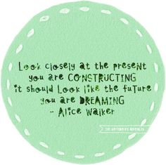 look closely at the present you are constructing.it should be like the future you re dreaming.alice walker