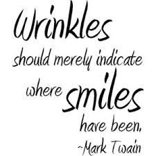 Wrinkles should merely indicate where smiles have been.