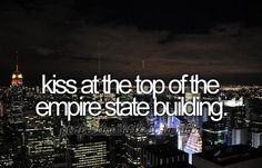 Kiss at the top of the Empire State Building.  (If I can get over my fear of heights...)
