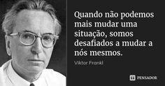 Quando não podemos mais mudar uma situação, somos desafiados a mudar a nós mesmos.... Frase de Viktor Frankl.