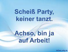 Scheiß Party, keiner tanzt. Achso, bin ja auf Arbeit! ... gefunden auf https://www.istdaslustig.de/spruch/326/pi