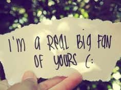 I'm a real big fan of yours (: