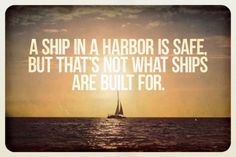 """""""A ship in a harbor is safe but that's not what ships are built for."""" - John Augustus Shedd // One of my favorite quotes"""