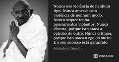 Nunca use violência de nenhum tipo. Nunca ameace com violência de nenhum modo. Nunca sequer tenha pensamentos violentos. Nunca discuta, porque isto ataca a opinião do outro. Nunca critique, porque... — Mahatma Gandhi