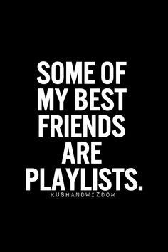 Some of my best friends are playlists. #Music #Words #Quotes