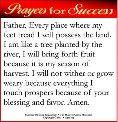 PRAYER FOR SUCCESS: Father, Every place where my feet tread I will possess the land. I am like a tree planted by the river, I will bring forth fruit because it is my season of harvest. I will not wither or grow weary because everything I touch prospers because of your blessing and favor. Amen.