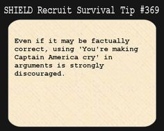 S.H.I.E.L.D. Recruit Survival Tip #369:Even if it may be factually correct, using 'You're making Captain America cry' in arguments is strongly discouraged. [Submitted by arabwel]
