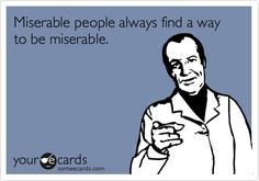Miserable people always find a way to be miserable.