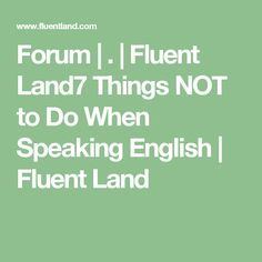 Forum | . | Fluent Land7 Things NOT to Do When Speaking English | Fluent Land
