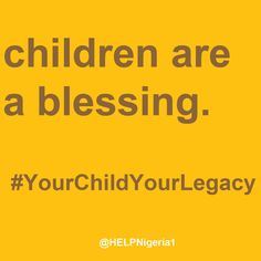 Children are a blessing. Home Education Legacy Project (H.E.L.P.) Nigeria is empowering parents and families to teach and raise tomorrow's generation. #HELPNigeria #YourChildYourLegacy